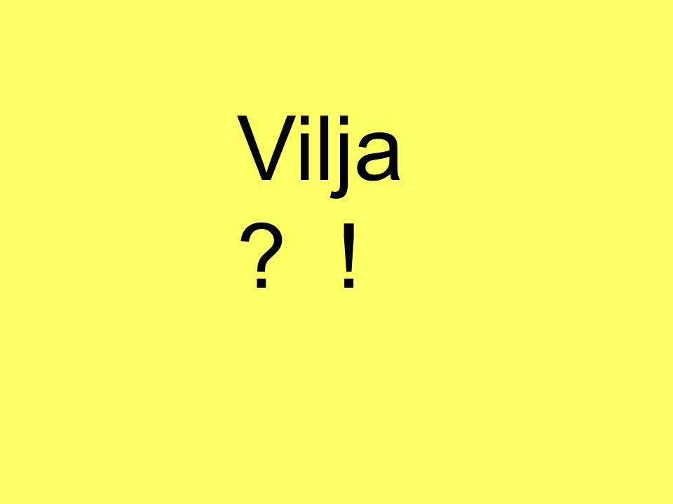 Vilja ? !