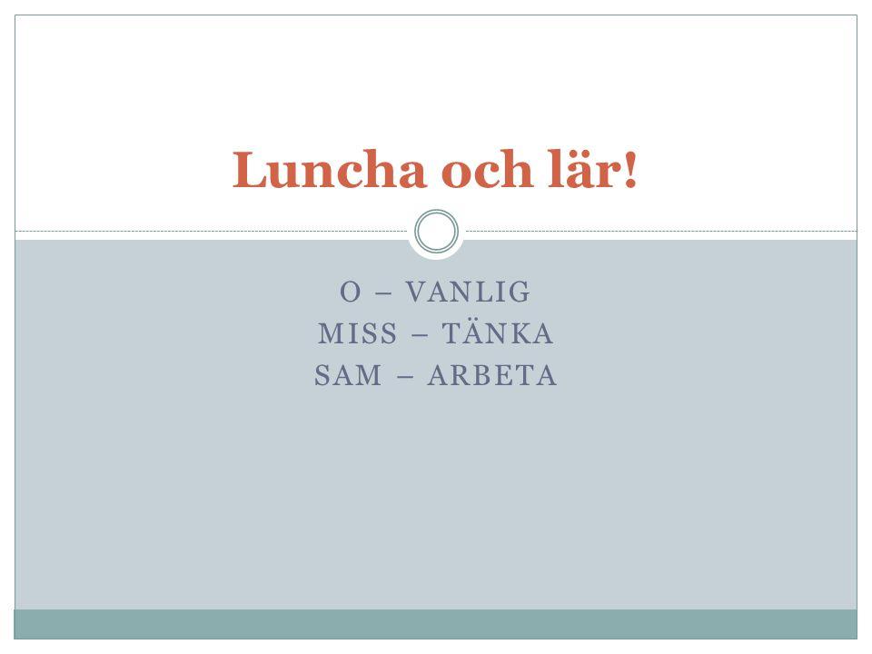 O – VANLIG MISS – TÄNKA SAM – ARBETA Luncha och lär!
