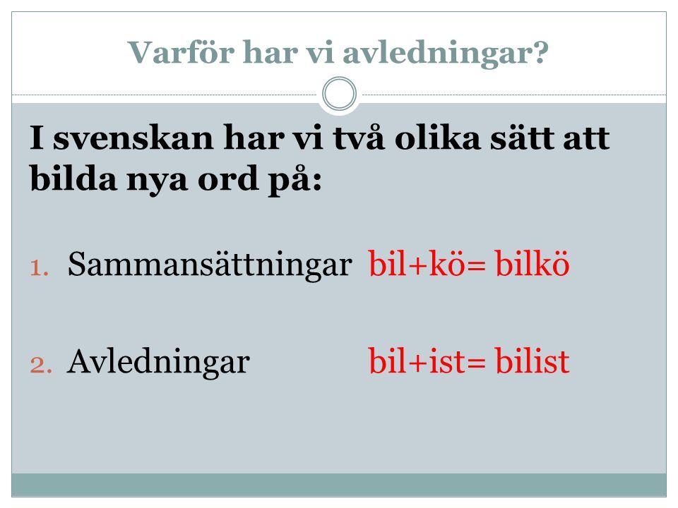 Varför har vi avledningar? I svenskan har vi två olika sätt att bilda nya ord på: 1. Sammansättningarbil+kö= bilkö 2. Avledningarbil+ist= bilist
