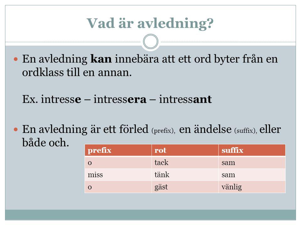 Vad är avledning? En avledning kan innebära att ett ord byter från en ordklass till en annan. Ex. intresse – intressera – intressant En avledning är e
