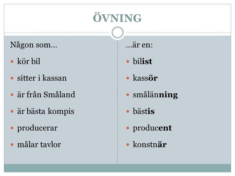 ÖVNING Någon som… kör bil sitter i kassan är från Småland är bästa kompis producerar målar tavlor …är en: bilist kassör smålänning bästis producent ko