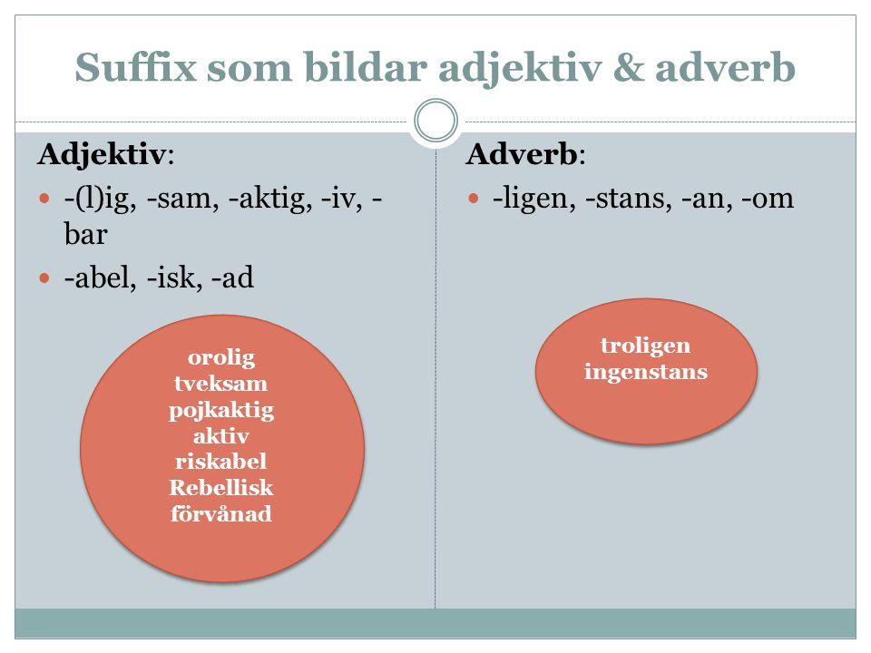 Suffix som bildar adjektiv & adverb Adjektiv: -(l)ig, -sam, -aktig, -iv, - bar -abel, -isk, -ad Adverb: -ligen, -stans, -an, -om orolig tveksam pojkak