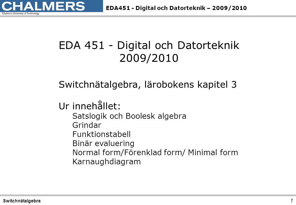 EDA451 - Digital och Datorteknik – 2009/2010 1 Switchnätalgebra EDA 451 - Digital och Datorteknik 2009/2010 Switchnätalgebra, lärobokens kapitel 3 Ur innehållet: Satslogik och Boolesk algebra Grindar Funktionstabell Binär evaluering Normal form/Förenklad form/ Minimal form Karnaughdiagram