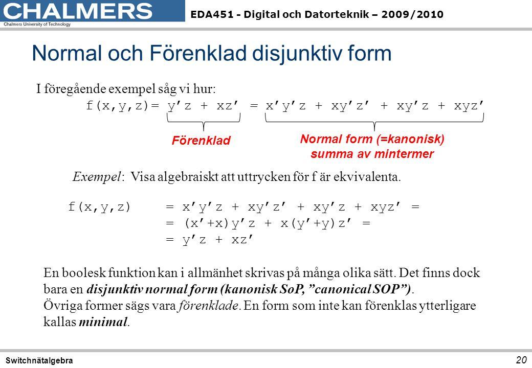 EDA451 - Digital och Datorteknik – 2009/2010 Normal och Förenklad disjunktiv form 20 Switchnätalgebra I föregående exempel såg vi hur: f(x,y,z)= y'z + xz' = x'y'z + xy'z' + xy'z + xyz' Exempel: Visa algebraiskt att uttrycken för f är ekvivalenta.