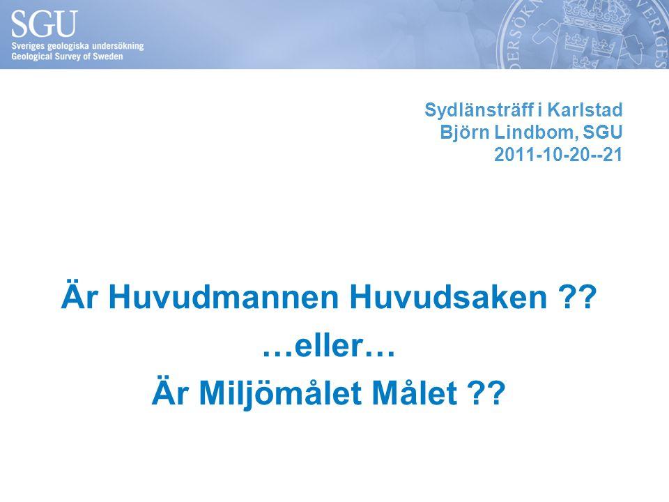 Sydlänsträff i Karlstad Björn Lindbom, SGU 2011-10-20--21 Är Huvudmannen Huvudsaken ?? …eller… Är Miljömålet Målet ??