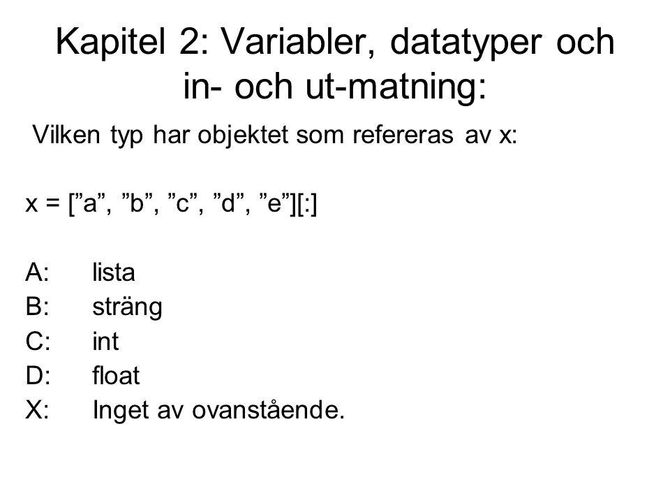 Kapitel 2: Variabler, datatyper och in- och ut-matning: Vilken typ har objektet som refereras av x: x = [ a , b , c , d , e ][:] A:lista B:sträng C:int D:float X:Inget av ovanstående.