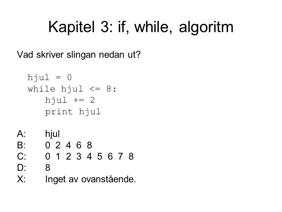 Kapitel 3: if, while, algoritm Vad skriver slingan nedan ut? hjul = 0 while hjul <= 8: hjul += 2 print hjul A:hjul B:0 2 4 6 8 C:0 1 2 3 4 5 6 7 8 D:8