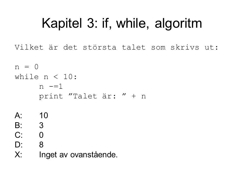 Kapitel 3: if, while, algoritm Vilket är det största talet som skrivs ut: n = 0 while n < 10: n -=1 print Talet är: + n A:10 B:3 C:0 D:8 X:Inget av ovanstående.