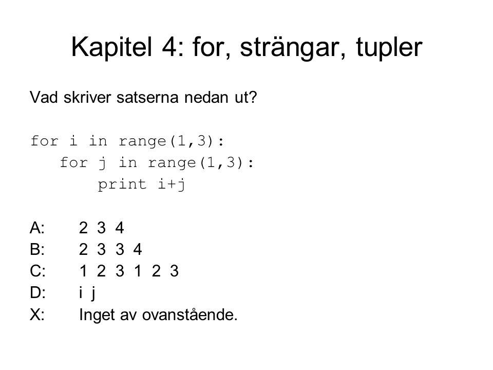 Kapitel 4: for, strängar, tupler Vad skriver satserna nedan ut? for i in range(1,3): for j in range(1,3): print i+j A:2 3 4 B:2 3 3 4 C:1 2 3 1 2 3 D: