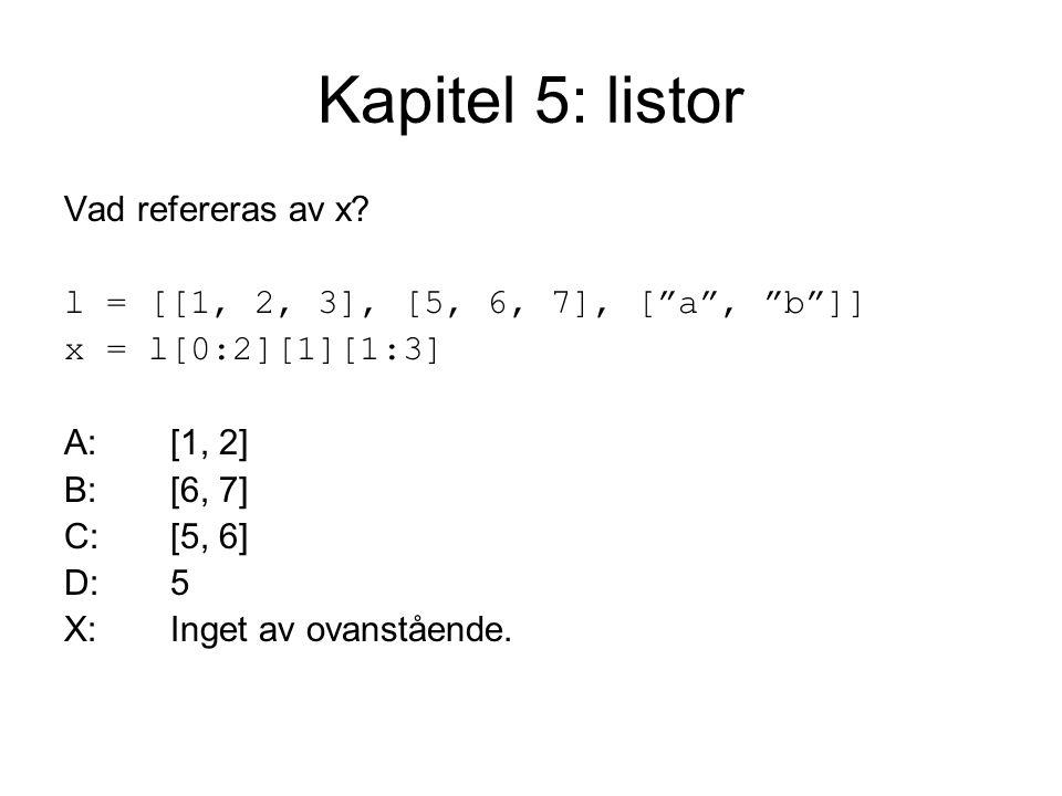 """Kapitel 5: listor Vad refereras av x? l = [[1, 2, 3], [5, 6, 7], [""""a"""", """"b""""]] x = l[0:2][1][1:3] A:[1, 2] B:[6, 7] C:[5, 6] D:5 X:Inget av ovanstående."""