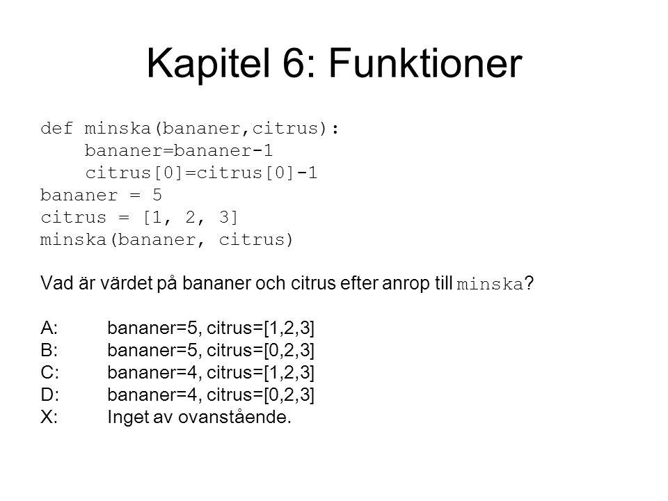 Kapitel 6: Funktioner def minska(bananer,citrus): bananer=bananer-1 citrus[0]=citrus[0]-1 bananer = 5 citrus = [1, 2, 3] minska(bananer, citrus) Vad är värdet på bananer och citrus efter anrop till minska .
