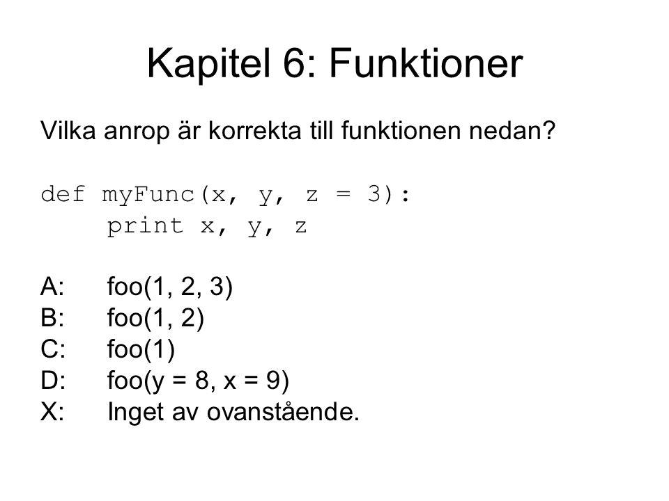 Kapitel 6: Funktioner Vilka anrop är korrekta till funktionen nedan? def myFunc(x, y, z = 3): print x, y, z A:foo(1, 2, 3) B:foo(1, 2) C:foo(1) D:foo(