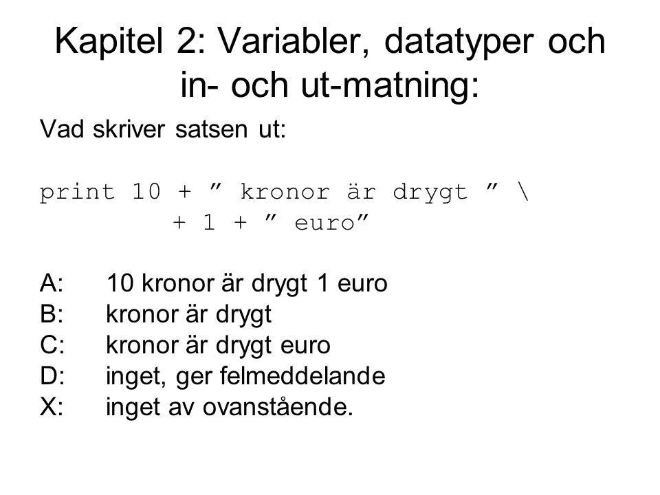 Kapitel 2: Variabler, datatyper och in- och ut-matning: Vad skriver satsen ut: print 10 + kronor är drygt \ + 1 + euro A:10 kronor är drygt 1 euro B:kronor är drygt C:kronor är drygt euro D:inget, ger felmeddelande X:inget av ovanstående.