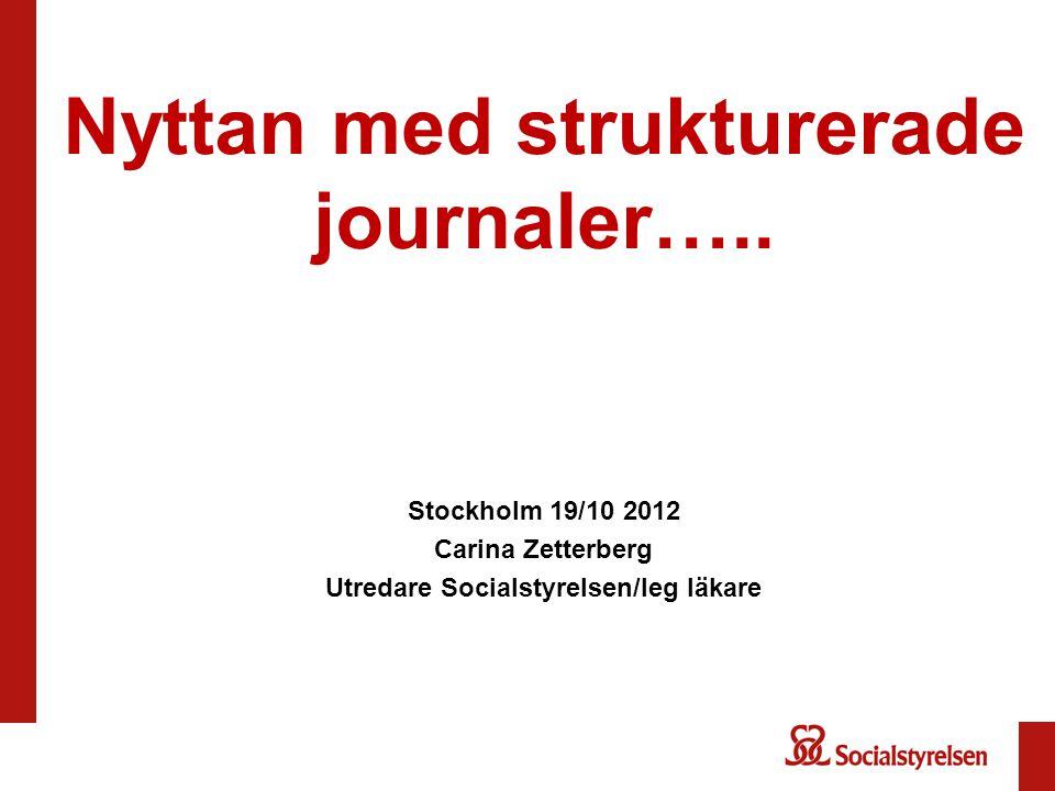 Nyttan med strukturerade journaler….. Stockholm 19/10 2012 Carina Zetterberg Utredare Socialstyrelsen/leg läkare