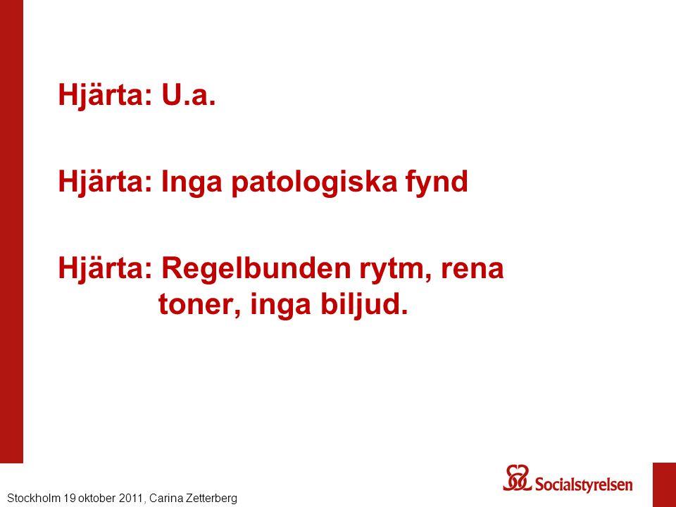 Hjärta: U.a. Hjärta: Inga patologiska fynd Hjärta: Regelbunden rytm, rena toner, inga biljud. Stockholm 19 oktober 2011, Carina Zetterberg