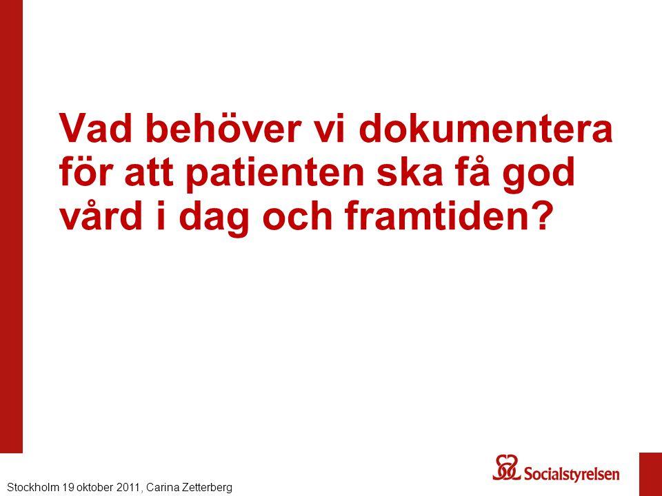 Vad behöver vi dokumentera för att patienten ska få god vård i dag och framtiden? Stockholm 19 oktober 2011, Carina Zetterberg
