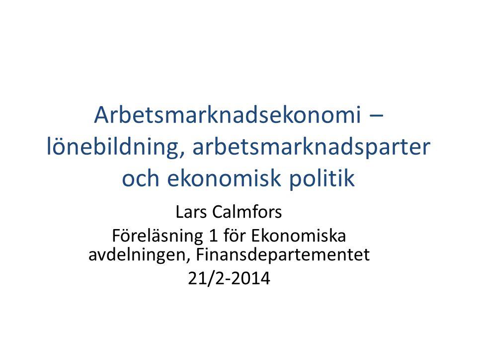 Arbetsmarknadsekonomi – lönebildning, arbetsmarknadsparter och ekonomisk politik Lars Calmfors Föreläsning 1 för Ekonomiska avdelningen, Finansdeparte