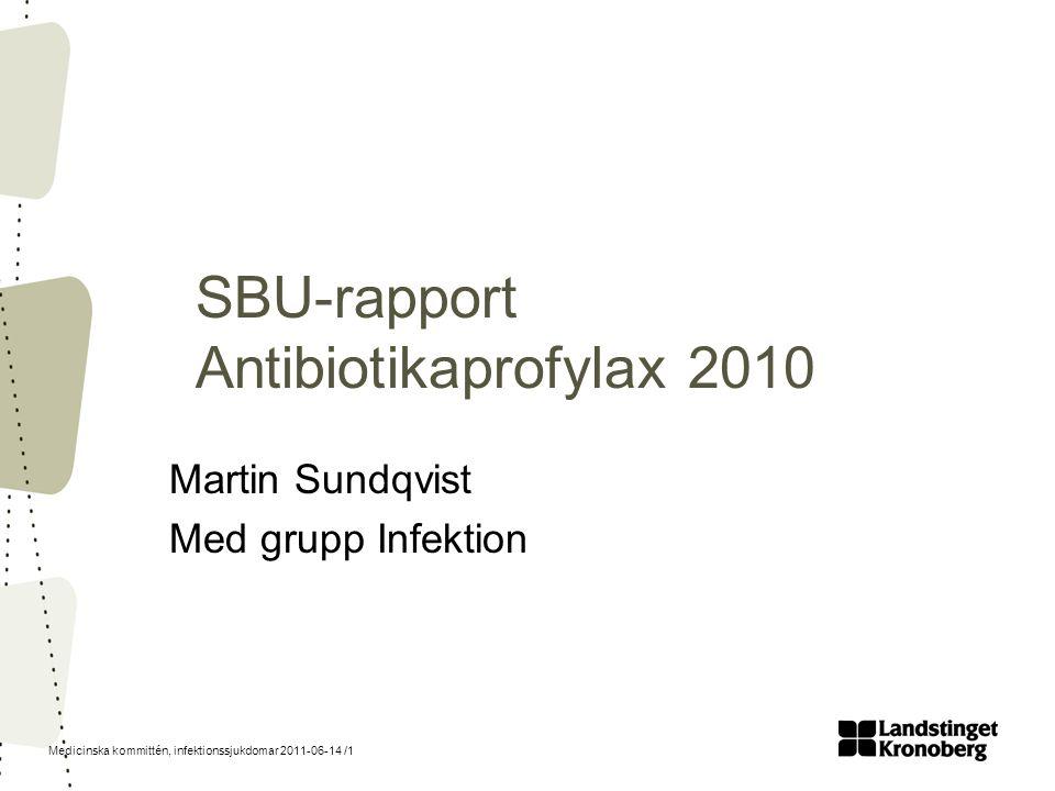 Medicinska kommittén, infektionssjukdomar 2011-06-14 /1 SBU-rapport Antibiotikaprofylax 2010 Martin Sundqvist Med grupp Infektion