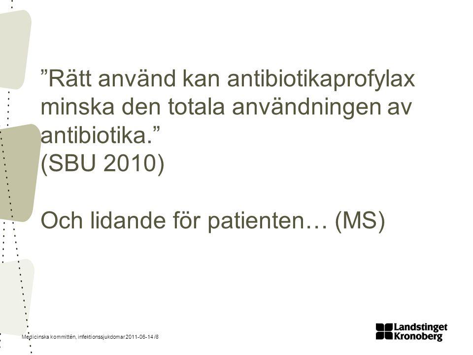 """Medicinska kommittén, infektionssjukdomar 2011-06-14 /8 """"Rätt använd kan antibiotikaprofylax minska den totala användningen av antibiotika."""" (SBU 2010"""