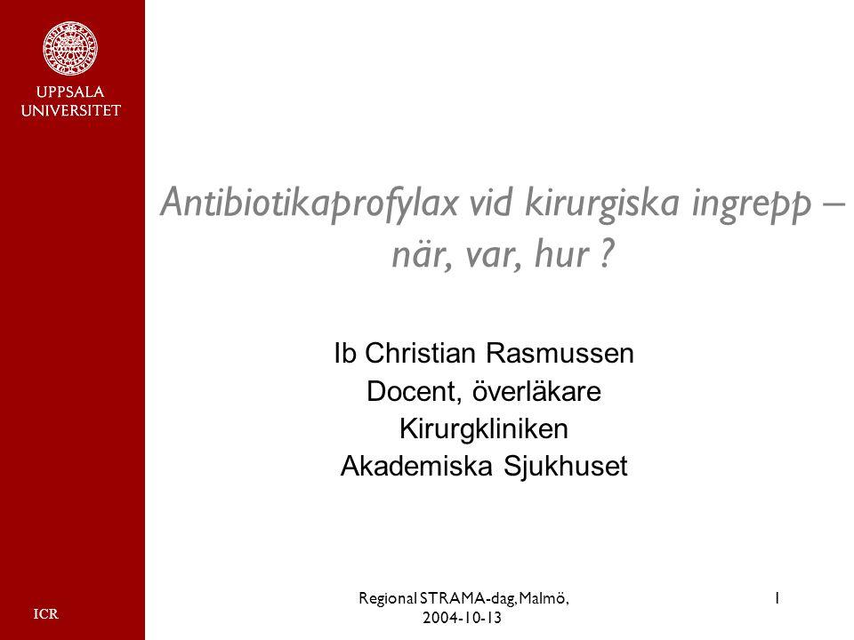 1Regional STRAMA-dag, Malmö, 2004-10-13 Antibiotikaprofylax vid kirurgiska ingrepp – när, var, hur ? Ib Christian Rasmussen Docent, överläkare Kirurgk