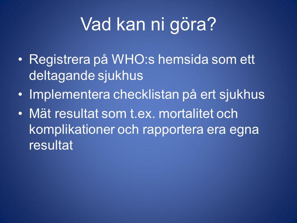 Vad kan ni göra? Registrera på WHO:s hemsida som ett deltagande sjukhus Implementera checklistan på ert sjukhus Mät resultat som t.ex. mortalitet och