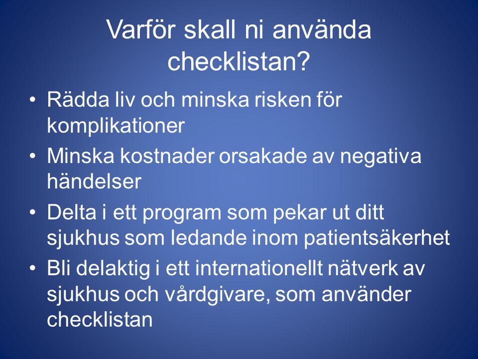 Varför skall ni använda checklistan? Rädda liv och minska risken för komplikationer Minska kostnader orsakade av negativa händelser Delta i ett progra