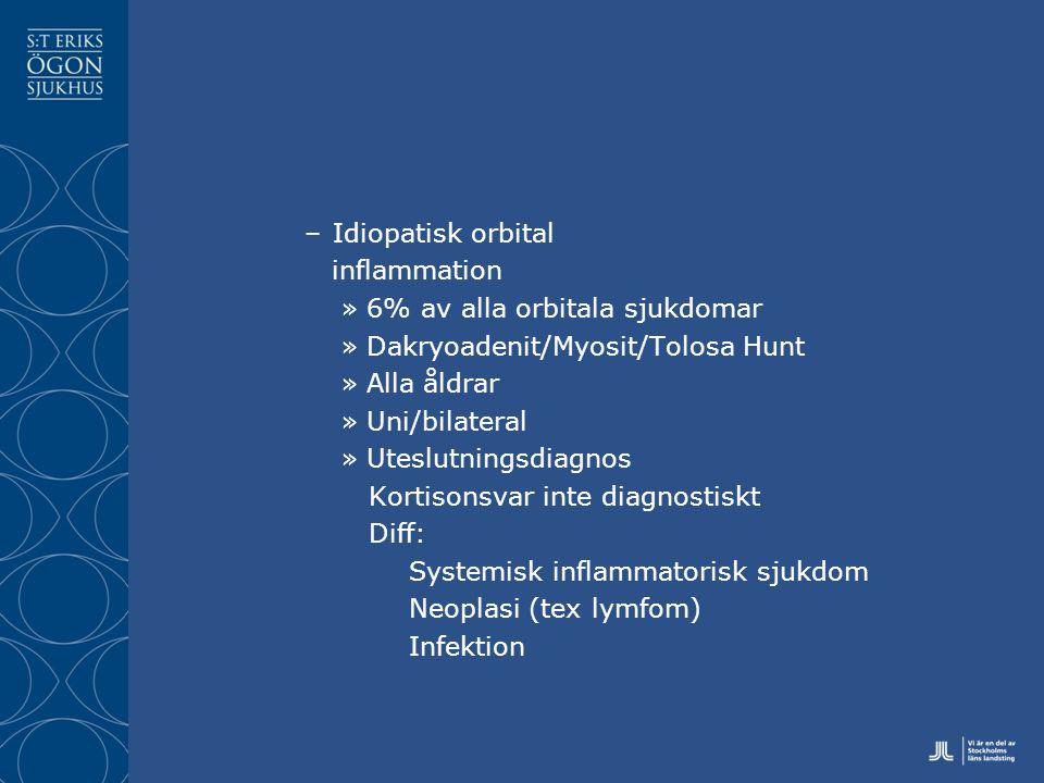–Idiopatisk orbital inflammation »6% av alla orbitala sjukdomar »Dakryoadenit/Myosit/Tolosa Hunt »Alla åldrar »Uni/bilateral »Uteslutningsdiagnos Kortisonsvar inte diagnostiskt Diff: Systemisk inflammatorisk sjukdom Neoplasi (tex lymfom) Infektion