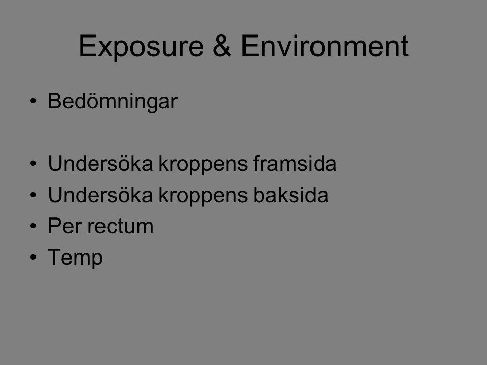 Exposure & Environment Bedömningar Undersöka kroppens framsida Undersöka kroppens baksida Per rectum Temp