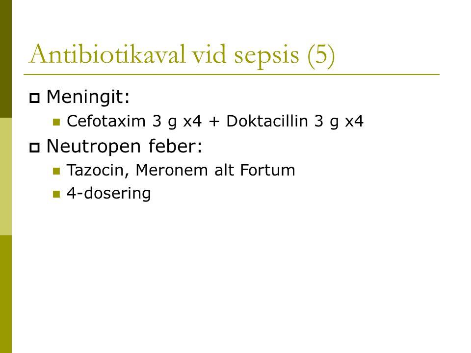 Antibiotikaval vid sepsis (5)  Meningit: Cefotaxim 3 g x4 + Doktacillin 3 g x4  Neutropen feber: Tazocin, Meronem alt Fortum 4-dosering