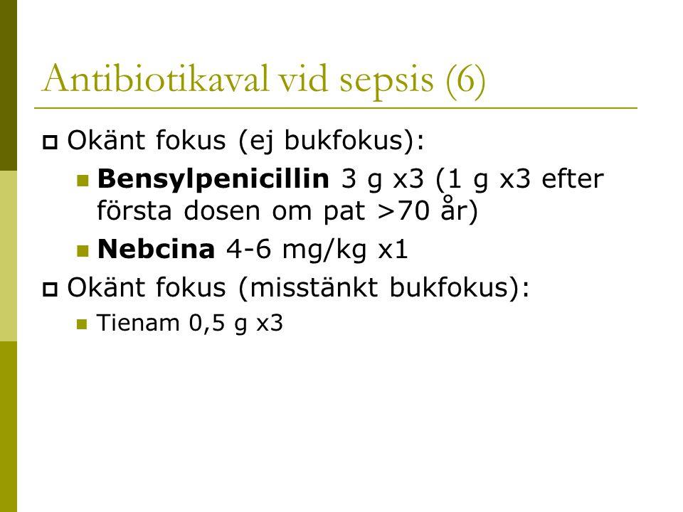 Antibiotikaval vid sepsis (6)  Okänt fokus (ej bukfokus): Bensylpenicillin 3 g x3 (1 g x3 efter första dosen om pat >70 år) Nebcina 4-6 mg/kg x1  Okänt fokus (misstänkt bukfokus): Tienam 0,5 g x3