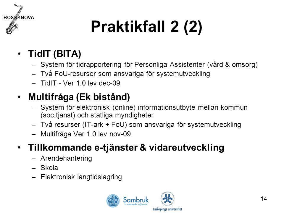 BOSSANOVA 14 Praktikfall 2 (2) TidIT (BITA) –System för tidrapportering för Personliga Assistenter (vård & omsorg) –Två FoU-resurser som ansvariga för systemutveckling –TidIT - Ver 1.0 lev dec-09 Multifråga (Ek bistånd) –System för elektronisk (online) informationsutbyte mellan kommun (soc.tjänst) och statliga myndigheter –Två resurser (IT-ark + FoU) som ansvariga för systemutveckling –Multifråga Ver 1.0 lev nov-09 Tillkommande e-tjänster & vidareutveckling –Ärendehantering –Skola –Elektronisk långtidslagring