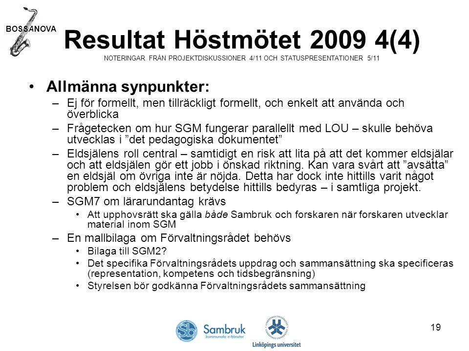 BOSSANOVA 19 Resultat Höstmötet 2009 4(4) NOTERINGAR FRÅN PROJEKTDISKUSSIONER 4/11 OCH STATUSPRESENTATIONER 5/11 Allmänna synpunkter: –Ej för formellt, men tillräckligt formellt, och enkelt att använda och överblicka –Frågetecken om hur SGM fungerar parallellt med LOU – skulle behöva utvecklas i det pedagogiska dokumentet –Eldsjälens roll central – samtidigt en risk att lita på att det kommer eldsjälar och att eldsjälen gör ett jobb i önskad riktning.