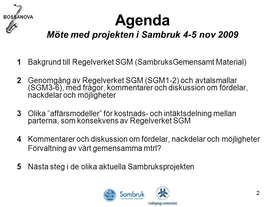 BOSSANOVA 2 Agenda Möte med projekten i Sambruk 4-5 nov 2009 1Bakgrund till Regelverket SGM (SambruksGemensamt Material) 2Genomgång av Regelverket SGM (SGM1-2) och avtalsmallar (SGM3-6), med frågor, kommentarer och diskussion om fördelar, nackdelar och möjligheter 3Olika affärsmodeller för kostnads- och intäktsdelning mellan parterna, som konsekvens av Regelverket SGM 4Kommentarer och diskussion om fördelar, nackdelar och möjligheter Förvaltning av vårt gemensamma mtrl.