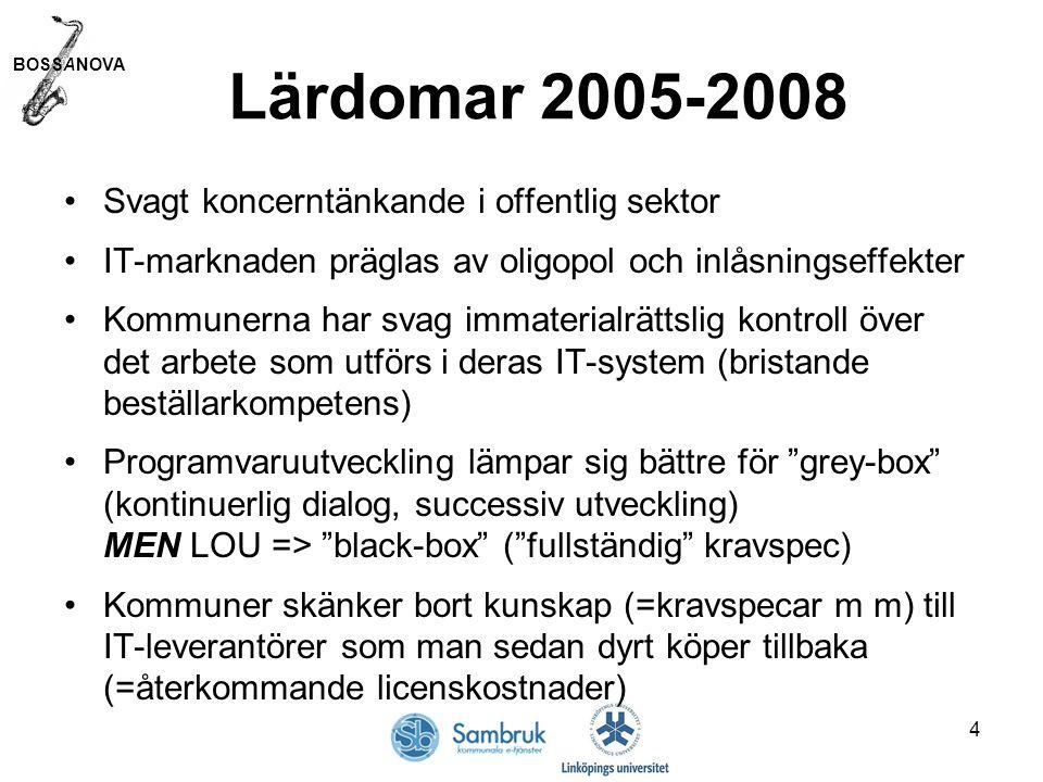 BOSSANOVA 4 Lärdomar 2005-2008 Svagt koncerntänkande i offentlig sektor IT-marknaden präglas av oligopol och inlåsningseffekter Kommunerna har svag immaterialrättslig kontroll över det arbete som utförs i deras IT-system (bristande beställarkompetens) Programvaruutveckling lämpar sig bättre för grey-box (kontinuerlig dialog, successiv utveckling) MEN LOU => black-box ( fullständig kravspec) Kommuner skänker bort kunskap (=kravspecar m m) till IT-leverantörer som man sedan dyrt köper tillbaka (=återkommande licenskostnader)