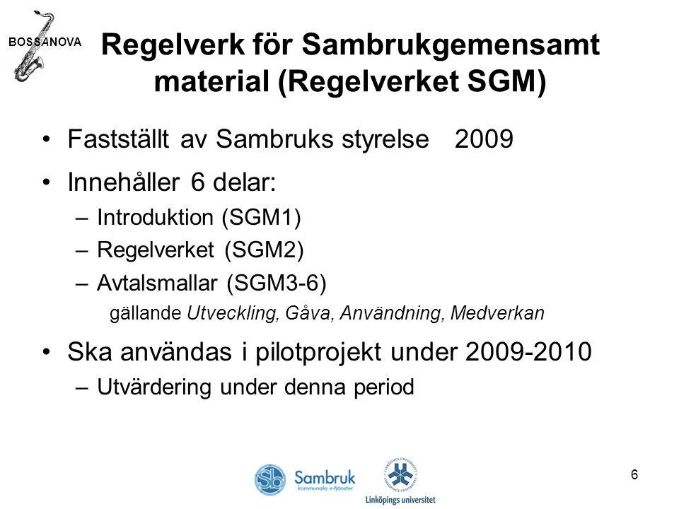BOSSANOVA 6 Regelverk för Sambrukgemensamt material (Regelverket SGM) Fastställt av Sambruks styrelse 2009 Innehåller 6 delar: –Introduktion (SGM1) –Regelverket (SGM2) –Avtalsmallar (SGM3-6) gällande Utveckling, Gåva, Användning, Medverkan Ska användas i pilotprojekt under 2009-2010 –Utvärdering under denna period