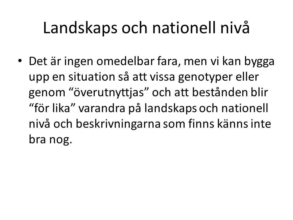 """Landskaps och nationell nivå Det är ingen omedelbar fara, men vi kan bygga upp en situation så att vissa genotyper eller genom """"överutnyttjas"""" och att"""