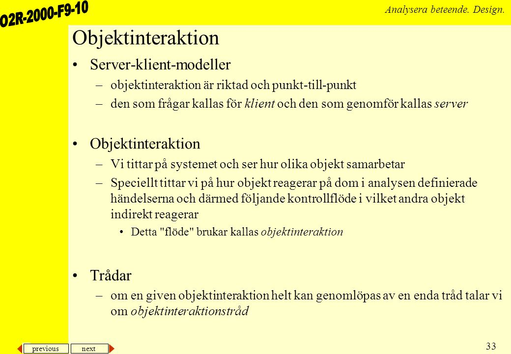 previous next 33 Analysera beteende. Design. Objektinteraktion Server-klient-modeller –objektinteraktion är riktad och punkt-till-punkt –den som fråga