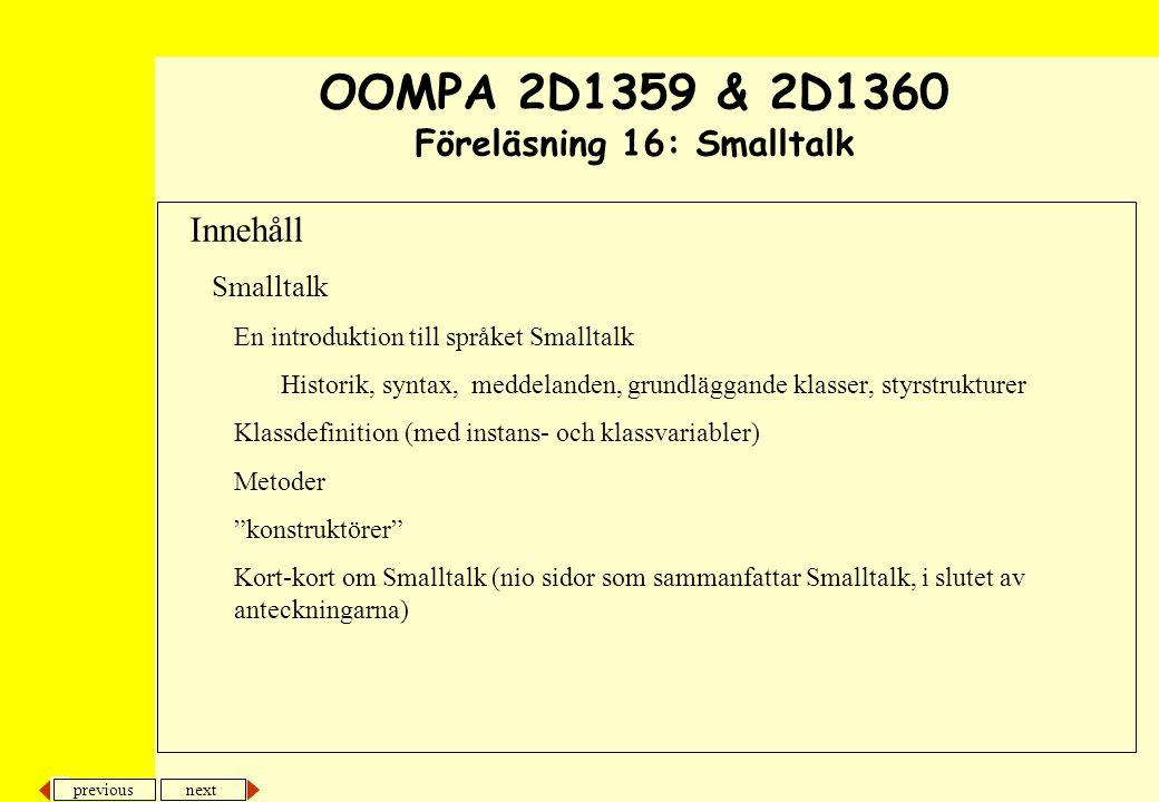next previous Innehåll Smalltalk En introduktion till språket Smalltalk Historik, syntax, meddelanden, grundläggande klasser, styrstrukturer Klassdefinition (med instans- och klassvariabler) Metoder konstruktörer Kort-kort om Smalltalk (nio sidor som sammanfattar Smalltalk, i slutet av anteckningarna) OOMPA 2D1359 & 2D1360 Föreläsning 16: Smalltalk