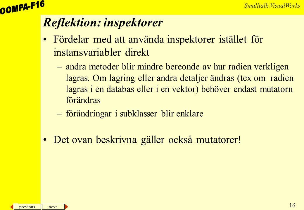 previous next 16 Smalltalk\VisualWorks Reflektion: inspektorer Fördelar med att använda inspektorer istället för instansvariabler direkt –andra metoder blir mindre bereonde av hur radien verkligen lagras.