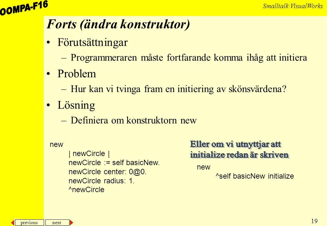 previous next 19 Smalltalk\VisualWorks Forts (ändra konstruktor) Förutsättningar –Programmeraren måste fortfarande komma ihåg att initiera Problem –Hur kan vi tvinga fram en initiering av skönsvärdena.