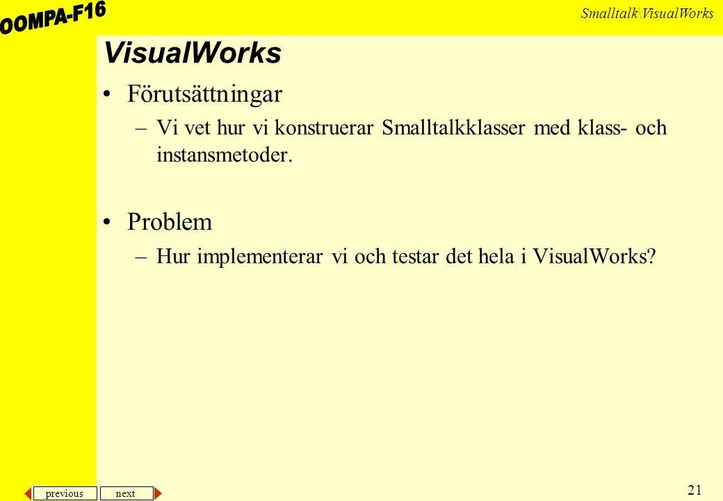 previous next 21 Smalltalk\VisualWorks VisualWorks Förutsättningar –Vi vet hur vi konstruerar Smalltalkklasser med klass- och instansmetoder.