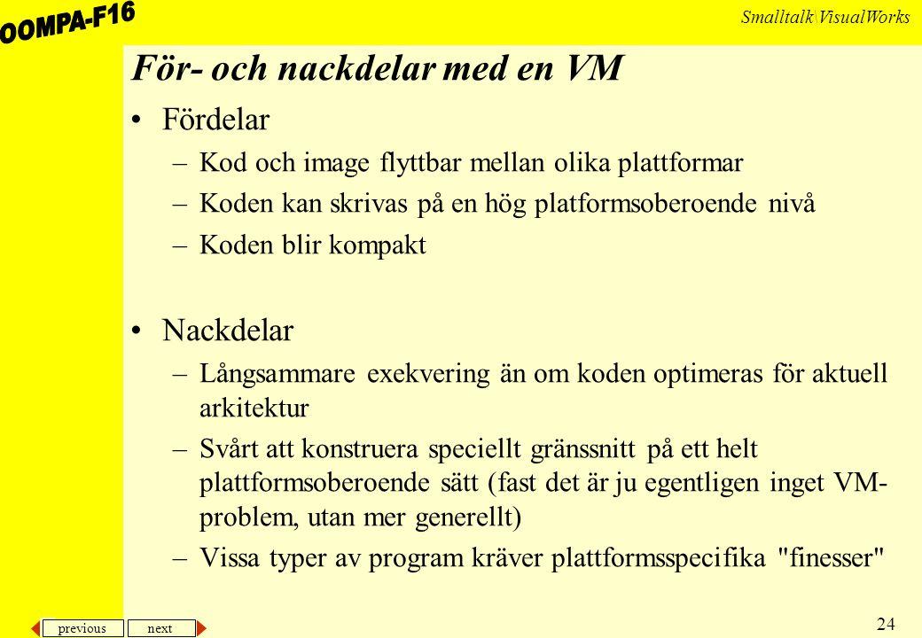 previous next 24 Smalltalk\VisualWorks För- och nackdelar med en VM Fördelar –Kod och image flyttbar mellan olika plattformar –Koden kan skrivas på en hög platformsoberoende nivå –Koden blir kompakt Nackdelar –Långsammare exekvering än om koden optimeras för aktuell arkitektur –Svårt att konstruera speciellt gränssnitt på ett helt plattformsoberoende sätt (fast det är ju egentligen inget VM- problem, utan mer generellt) –Vissa typer av program kräver plattformsspecifika finesser