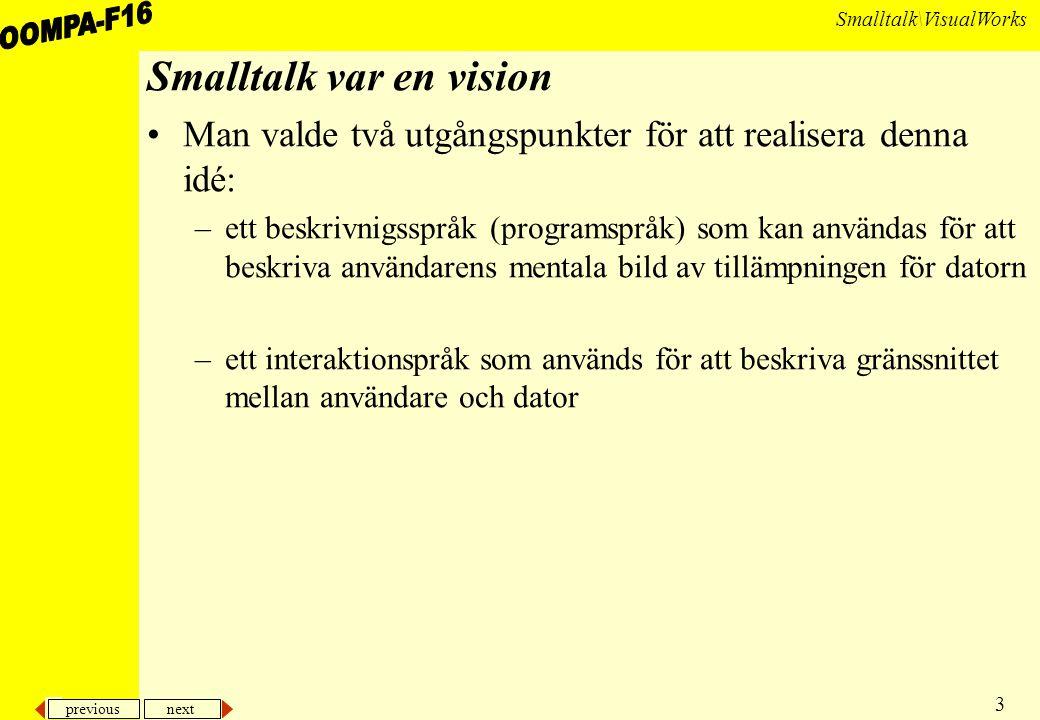 previous next 3 Smalltalk\VisualWorks Smalltalk var en vision Man valde två utgångspunkter för att realisera denna idé: –ett beskrivnigsspråk (programspråk) som kan användas för att beskriva användarens mentala bild av tillämpningen för datorn –ett interaktionspråk som används för att beskriva gränssnittet mellan användare och dator