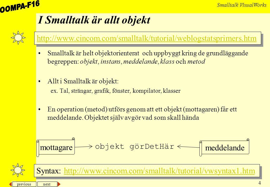 previous next 25 Smalltalk\VisualWorks Forts Överbryggande av vissa nackdelar –Just in time compiling (JIT) dvs en översättning till riktig binärkod just före exekveringen –VisualWorks gör på detta sätt Smalltalk har gjort det sedan 1983 –Dom flesta Java-VM använder också JIT –Anropa kod skriven i andra språk I VW kan man dynamiskt länka in C-kod –Olika versioner av gränssnitt I VW kan man känna av vilken plattform som körs och göra anpassningar (på hög nivå!) till detta.