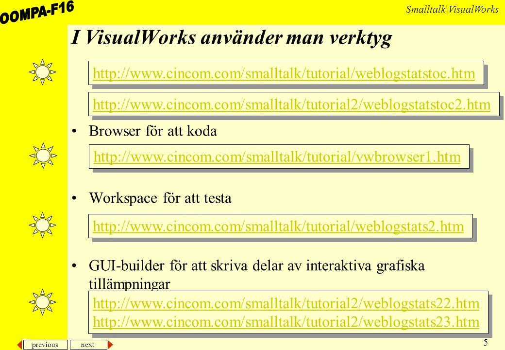 previous next 5 Smalltalk\VisualWorks I VisualWorks använder man verktyg Browser för att koda Workspace för att testa GUI-builder för att skriva delar av interaktiva grafiska tillämpningar http://www.cincom.com/smalltalk/tutorial/vwbrowser1.htm http://www.cincom.com/smalltalk/tutorial/weblogstats2.htm http://www.cincom.com/smalltalk/tutorial/weblogstatstoc.htm http://www.cincom.com/smalltalk/tutorial2/weblogstatstoc2.htm http://www.cincom.com/smalltalk/tutorial2/weblogstats22.htm http://www.cincom.com/smalltalk/tutorial2/weblogstats23.htm http://www.cincom.com/smalltalk/tutorial2/weblogstats22.htm http://www.cincom.com/smalltalk/tutorial2/weblogstats23.htm
