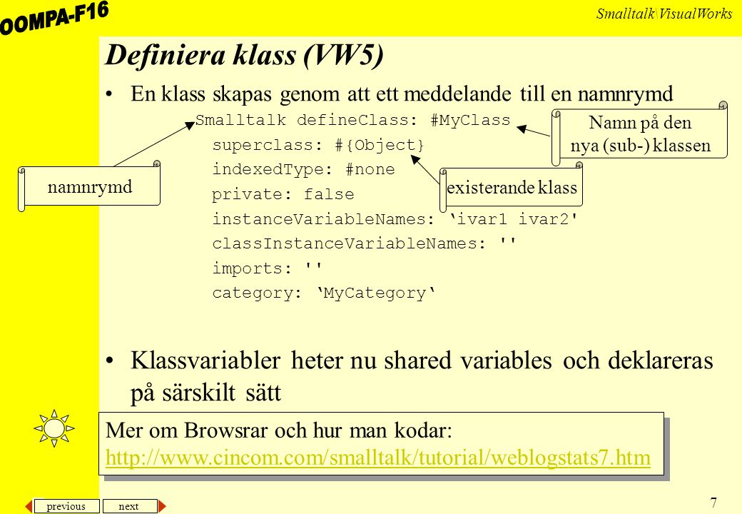 previous next 7 Smalltalk\VisualWorks Definiera klass (VW5) En klass skapas genom att ett meddelande till en namnrymd Smalltalk defineClass: #MyClass superclass: #{Object} indexedType: #none private: false instanceVariableNames: 'ivar1 ivar2 classInstanceVariableNames: imports: category: 'MyCategory' Klassvariabler heter nu shared variables och deklareras på särskilt sätt namnrymd Namn på den nya (sub-) klassen existerande klass Mer om Browsrar och hur man kodar: http://www.cincom.com/smalltalk/tutorial/weblogstats7.htm Mer om Browsrar och hur man kodar: http://www.cincom.com/smalltalk/tutorial/weblogstats7.htm