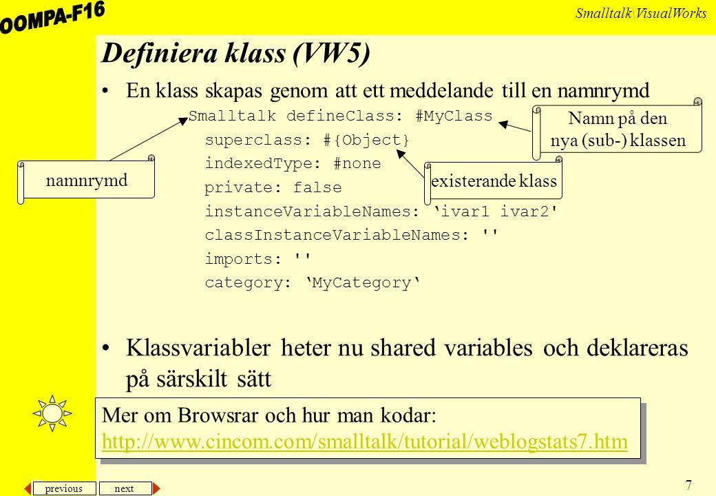 previous next 7 Smalltalk\VisualWorks Definiera klass (VW5) En klass skapas genom att ett meddelande till en namnrymd Smalltalk defineClass: #MyClass superclass: #{Object} indexedType: #none private: false instanceVariableNames: 'ivar1 ivar2 classInstanceVariableNames: imports: category: 'MyCategory' Klassvariabler heter nu shared variables och deklareras på särskilt sätt namnrymd Namn på den nya (sub-) klassen existerande klass Mer om Browsrar och hur man kodar: http://www.cincom.com/smalltalk/tutorial/weblogstats7.htm Mer om Browsrar och hur man kodar: http://www.cincom.com/smalltalk/tutorial/weblogstats7.htm