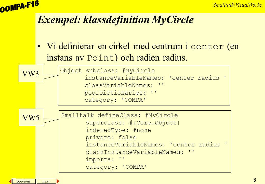 previous next 8 Smalltalk\VisualWorks Exempel: klassdefinition MyCircle Vi definierar en cirkel med centrum i center (en instans av Point ) och radien radius.