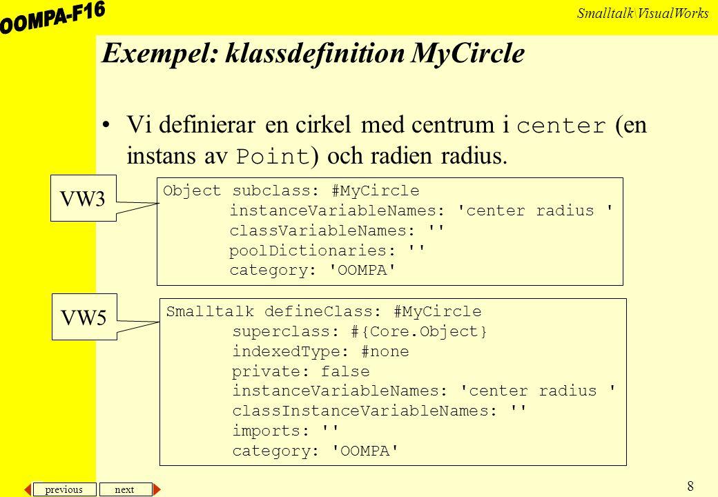 previous next 8 Smalltalk\VisualWorks Exempel: klassdefinition MyCircle Vi definierar en cirkel med centrum i center (en instans av Point ) och radien radius.