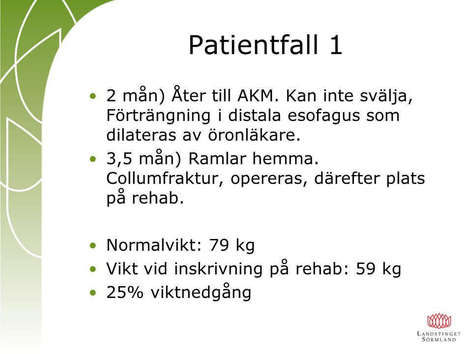 Patientfall 1 2 mån) Åter till AKM. Kan inte svälja, Förträngning i distala esofagus som dilateras av öronläkare. 3,5 mån) Ramlar hemma. Collumfraktur
